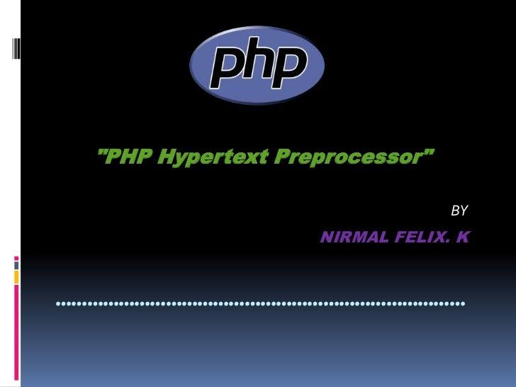 """PHP Hypertext Preprocessor"" <br />BY<br />NIRMAL FELIX. K<br />……………………………………………………………………<br />"