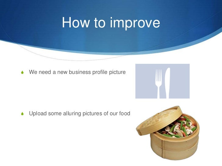 How to improve<br />We need a new business profile picture<br />Upload some alluring pictures of our food<br />