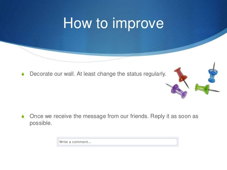 How to improve<br />Decorate our wall. At least change the status regularly.<br />Once we receive the message from our fri...
