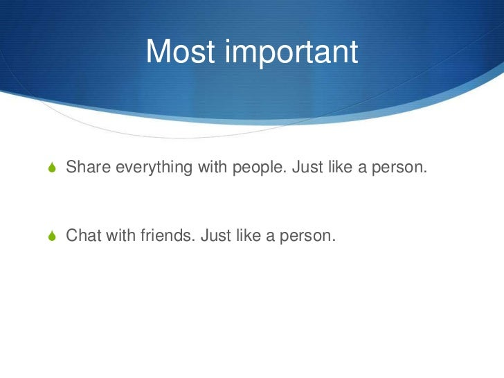 Most important<br />Share everything with people. Just like a person.<br />Chat with friends. Just like a person.<br />