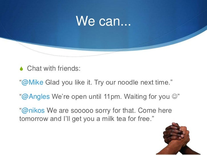 """We can...<br />Chat with friends:<br />""""@Mike Glad you like it. Try our noodle next time.""""<br />""""@Angles We're open until ..."""