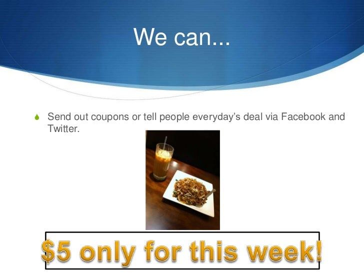 We can...<br />Send out coupons or tell people everyday's deal via Facebook and Twitter.<br />$5 only for this week!<br />