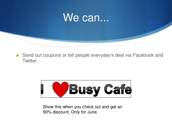 We can...<br />Send out coupons or tell people everyday's deal via Facebook and Twitter.<br />I       Busy Cafe<br />Show ...