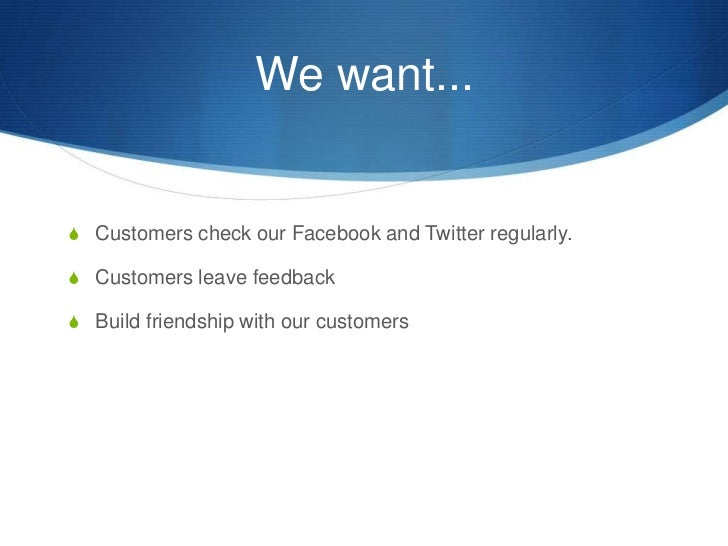 We want...<br />Customers check our Facebook and Twitter regularly.<br />Customers leave feedback<br />Build friendship wi...