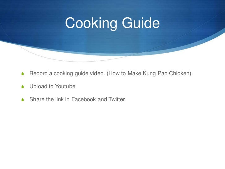 Cooking Guide<br />Record a cooking guide video. (How to Make Kung Pao Chicken)<br />Upload to Youtube<br />Share the link...
