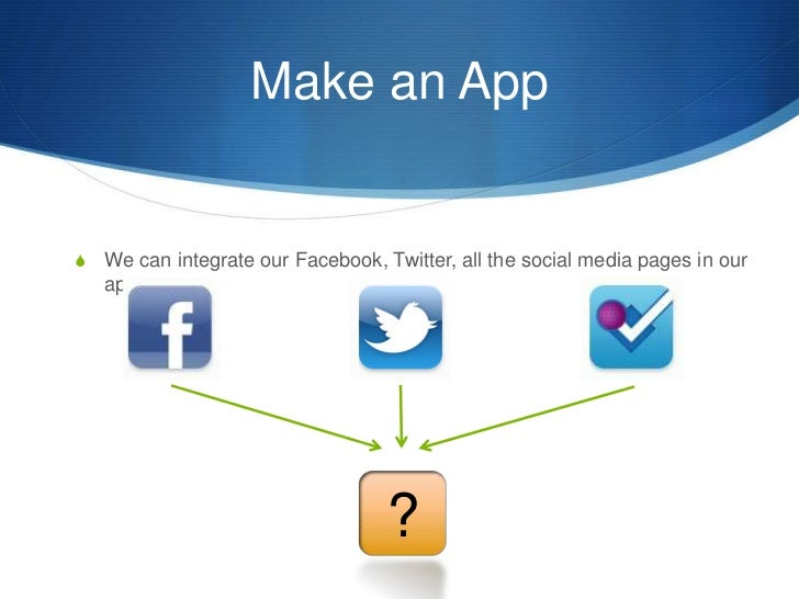 Make an App<br />We can integrate our Facebook, Twitter, all the social media pages in our app<br />?<br />