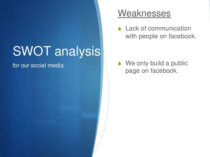 SWOT analysis<br />for our social media<br />Weaknesses<br />Lack of communication with people on facebook.<br />We only b...