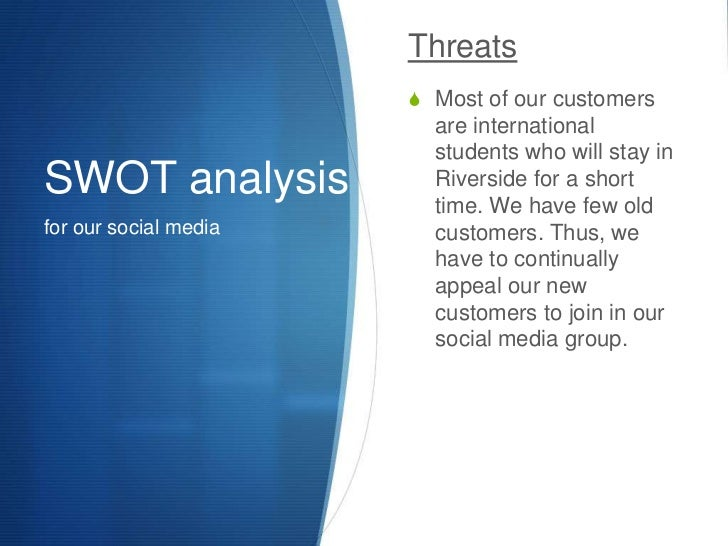 SWOT analysis<br />for our social media<br />Threats<br />Most of our customers are international students who will stay i...
