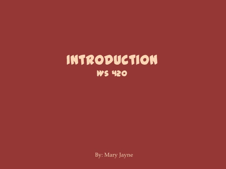 Introduction<br />Ws 420<br />By: Mary Jayne<br />