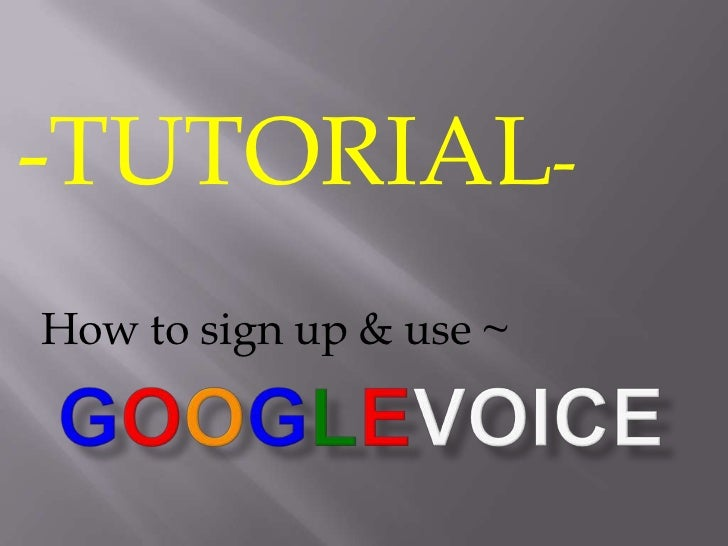 -TUTORIAL- <br />How to sign up & use ~<br />Googlevoice<br />