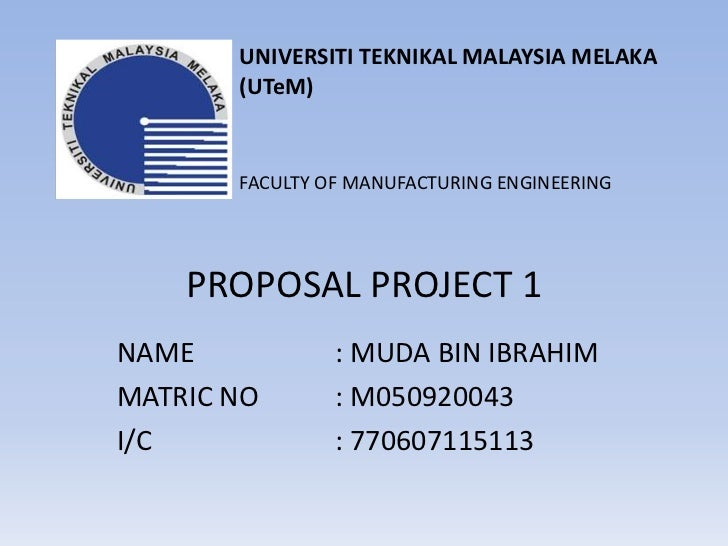 UNIVERSITI TEKNIKAL MALAYSIA MELAKA <br />(UTeM)<br />FACULTY OF MANUFACTURING ENGINEERING <br />PROPOSAL PROJECT 1<br />N...
