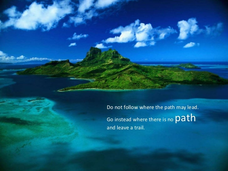 Do not follow where the path may lead. Go instead where there is no pathand leave a trail.<br />