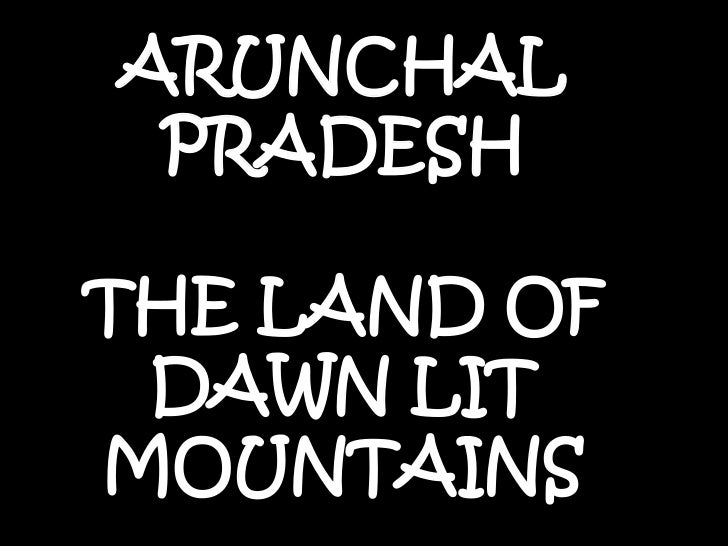 ARUNCHAL PRADESH<br />THE LAND OF DAWN LIT MOUNTAINS <br />