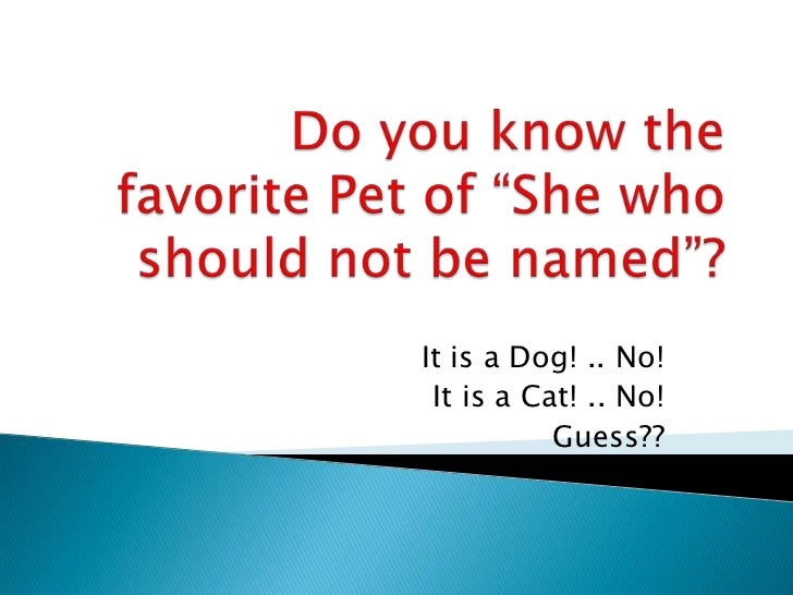"""Do you know the favorite Pet of """"She who should not be named""""?<br />It is a Dog! .. No!<br />It is a Cat! .. No!<br />Gues..."""