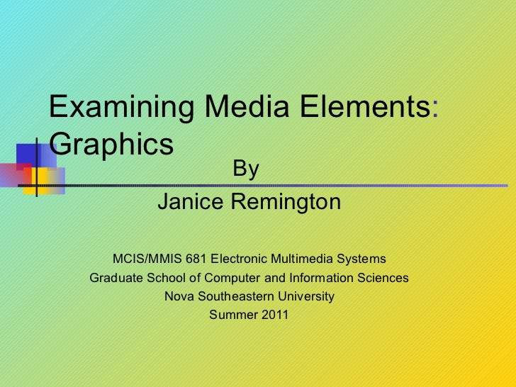 Examining Media Elements :  Graphics By  Janice Remington MCIS/MMIS 681 Electronic Multimedia Systems Graduate School of C...