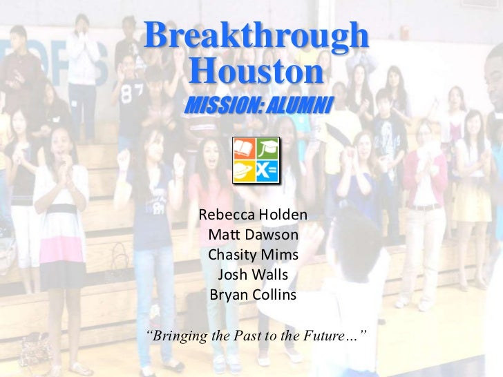Breakthrough Houston  <br />MISSION: ALUMNI<br />Rebecca Holden<br />Matt Dawson<br />Chasity Mims<br />Josh Walls<br />Br...