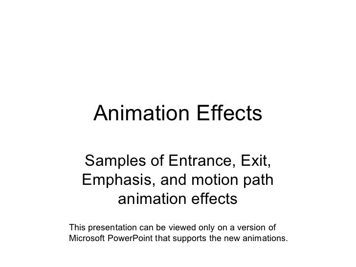 Animation Effects Samples of Entrance, Exit, Emphasis, and motion path animation effects This presentation can be viewed o...