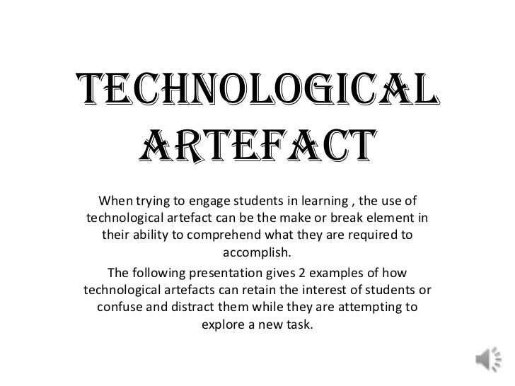 TECHNOLOGICAL ARTEFACT<br />When trying to engage students in learning , the use of technological artefact can be the make...