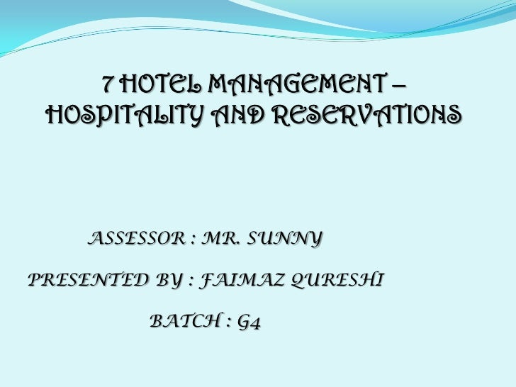 7 HOTEL MANAGEMENT – HOSPITALITY AND RESERVATIONS<br />ASSESSOR : MR. SUNNY<br />PRESENTED BY : FAIMAZ QURESHI<br />BATCH ...