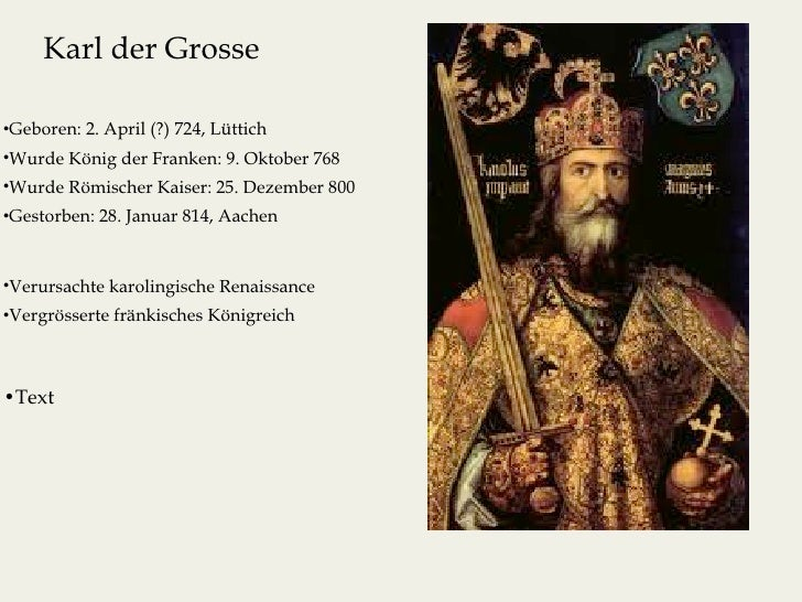 Karl der Grosse•Geboren: 2. April (?) 724, Lüttich•Wurde König der Franken: 9. Oktober 768•Wurde Römischer Kaiser: 25. Dez...