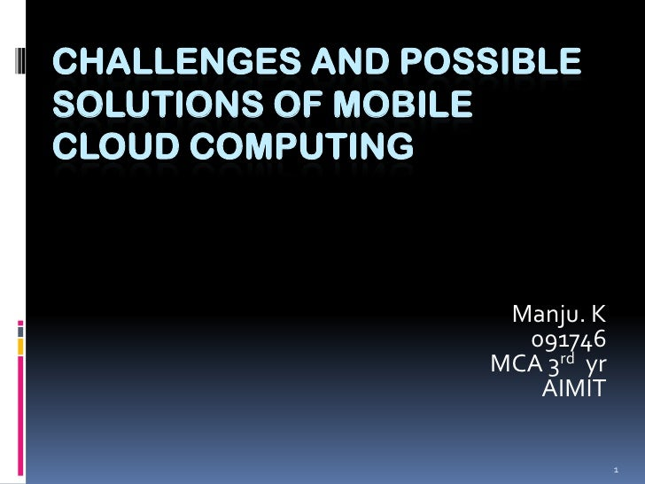 1<br />CHALLENGES AND POSSIBLE SOLUTIONS OF MOBILE  CLOUD COMPUTING<br />Manju. K<br />091746<br />MCA 3rd  yr<br />AIMIT<...
