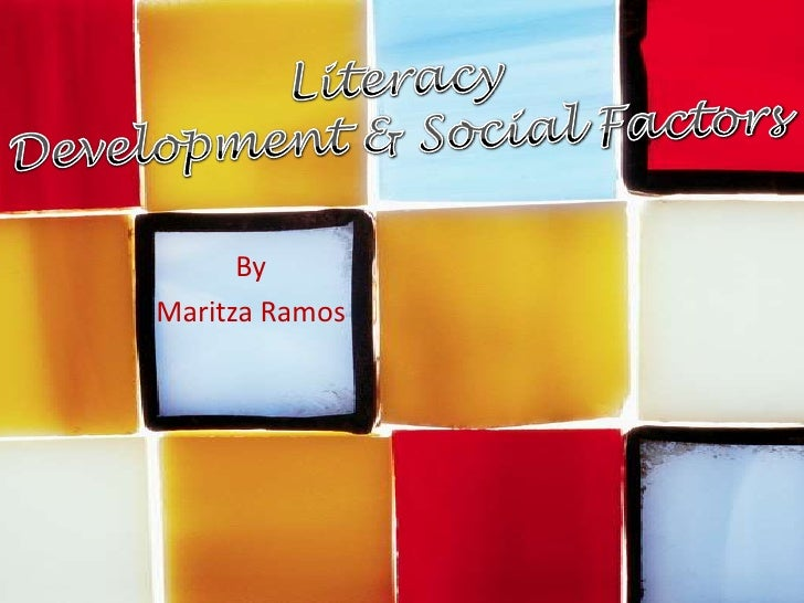 Literacy<br />Development & Social Factors<br />By <br />Maritza Ramos<br />