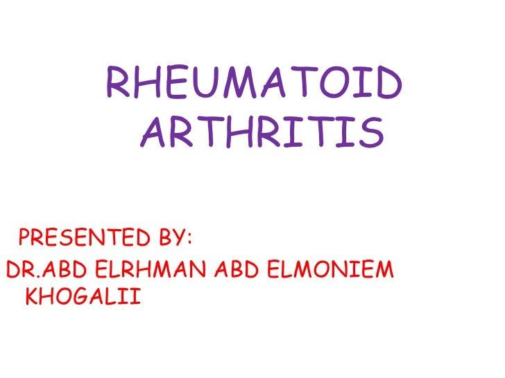 RHEUMATOID ARTHRITIS<br />PRESENTED BY:<br />DR.ABD ELRHMAN ABD ELMONIEM KHOGALII  <br />