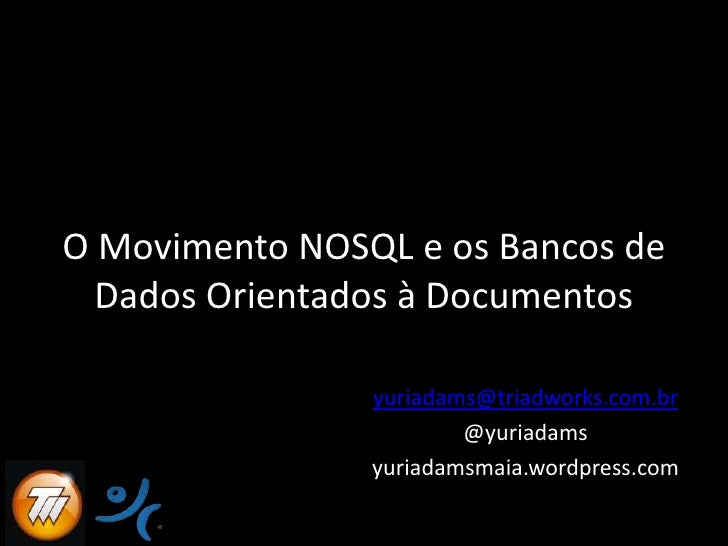 O Movimento NOSQL e osBancos de Dados OrientadosàDocumentos<br />yuriadams@triadworks.com.br<br />@yuriadams<br />yuriadam...