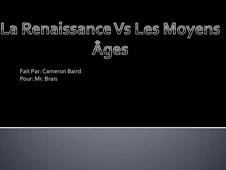 Fait Par: Cameron Baird<br />Pour: Mr. Brais<br />La Renaissance Vs Les Moyens Âges<br />