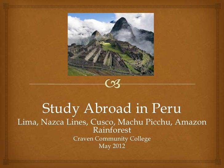Study Abroad in Peru<br />Lima, Nazca Lines, Cusco, Machu Picchu, Amazon Rainforest<br />Craven Community College<br />May...