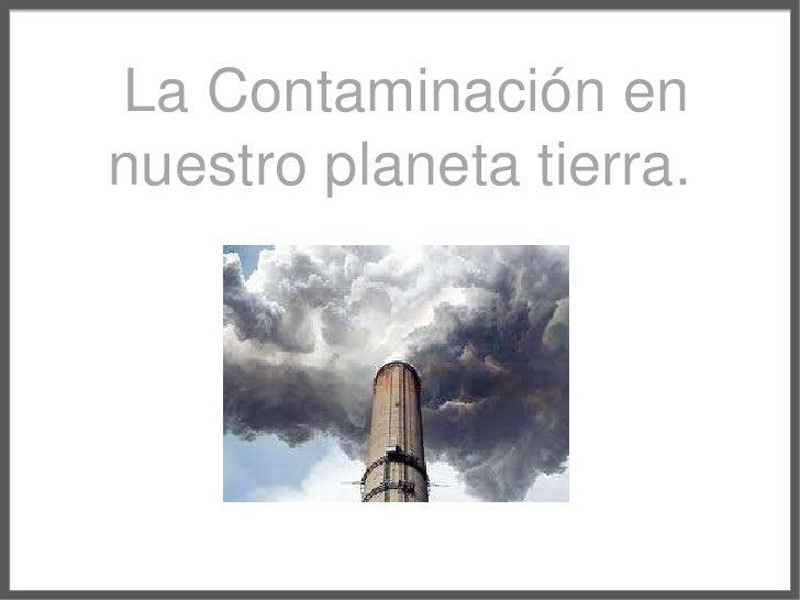 La Contaminación en nuestroplanetatierra.<br />