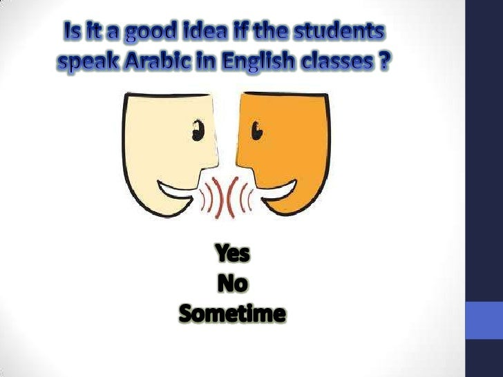 Is it a good idea if the students speak Arabic in English classes ?<br />Yes <br />No <br />Sometime <br />