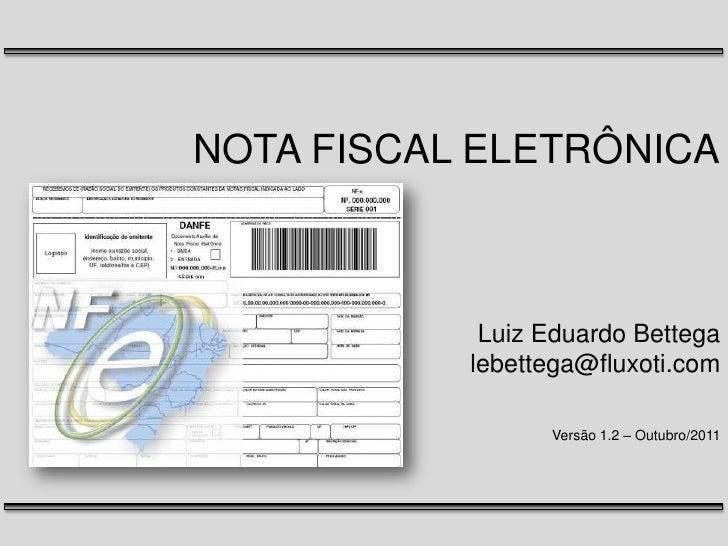 NOTA FISCAL ELETRÔNICALuiz Eduardo Bettegalebettega@fluxoti.comVersão 1.2 – Outubro/2011<br />
