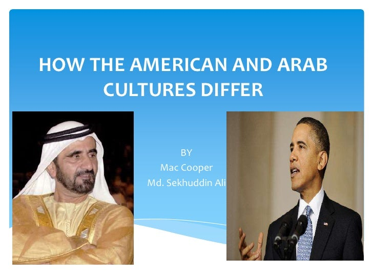 HOW THE AMERICAN AND ARAB     CULTURES DIFFER                BY           Mac Cooper         Md. Sekhuddin Ali