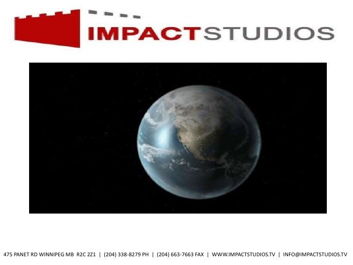 475 PANET RD WINNIPEG MB R2C 2Z1 | (204) 338-8279 PH | (204) 663-7663 FAX | WWW.IMPACTSTUDIOS.TV | INFO@IMPACTSTUDIOS.TV