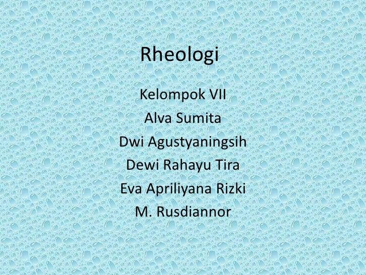 Rheologi   Kelompok VII    Alva SumitaDwi Agustyaningsih Dewi Rahayu TiraEva Apriliyana Rizki  M. Rusdiannor