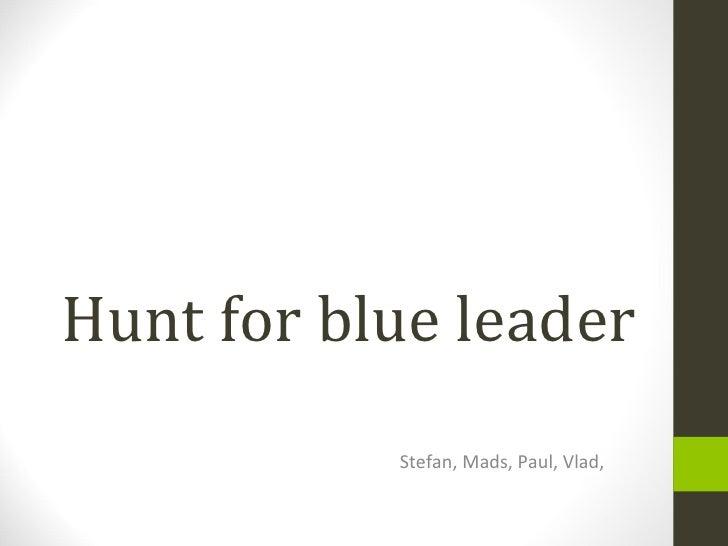 Hunt for blue leader Stefan, Mads, Paul, Vlad,