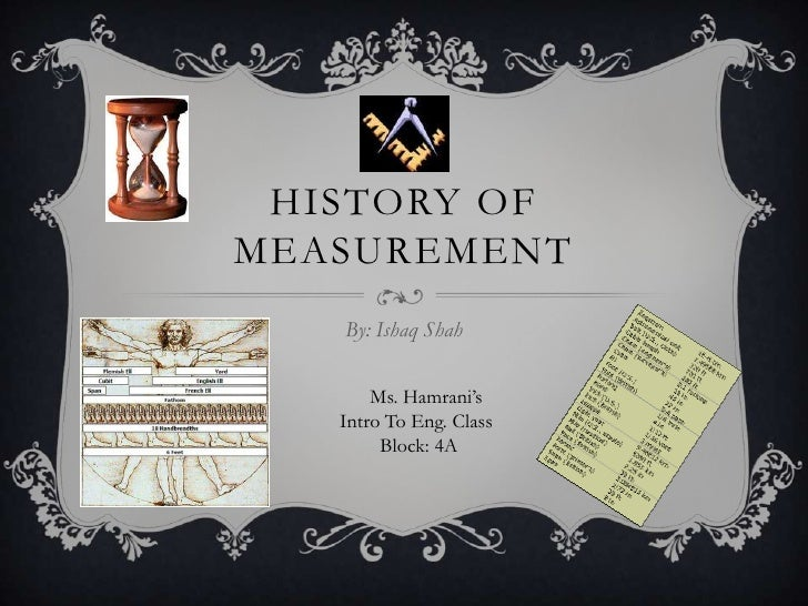 HISTORY OFMEASUREMENT   By: Ishaq Shah       Ms. Hamrani's   Intro To Eng. Class        Block: 4A