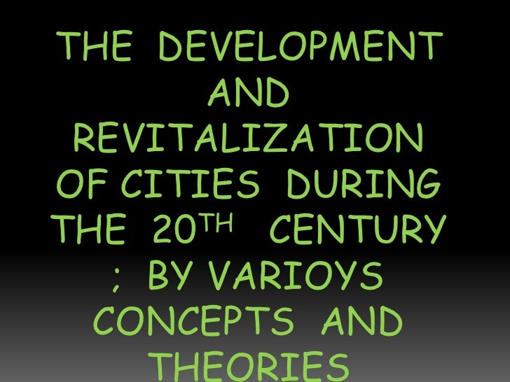 THE DEVELOPMENT        AND REVITALIZATIONOF CITIES DURINGTHE 20 TH CENTURY   ; BY VARIOYS  CONCEPTS AND     THEORIES