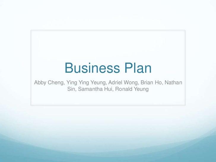 Business Plan Abby Cheng, Ying Ying Yeung, Adriel Wong, Brian Ho, Nathan             Sin, Samantha Hui, Ronald Yeung