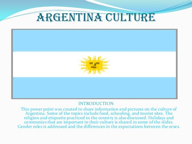 Argentina Culture                               INTRODUCTION This power point was created to share information and picture...