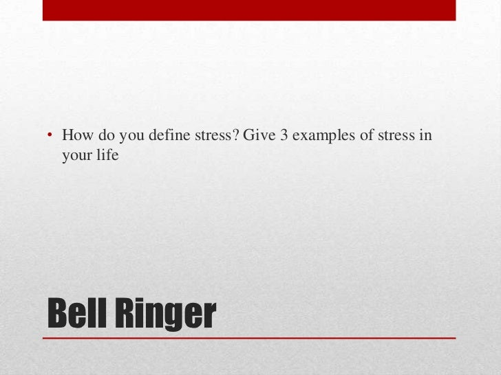 • How do you define stress? Give 3 examples of stress in  your lifeBell Ringer