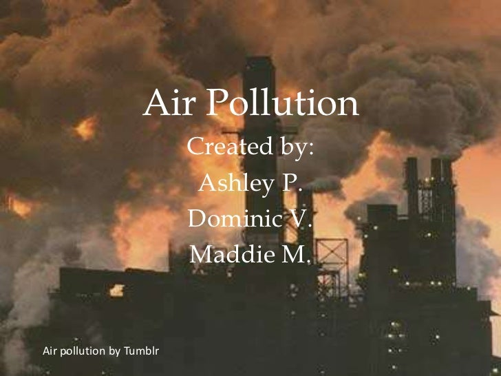 Air Pollution                          Created by:                           Ashley P.                          Dominic V....