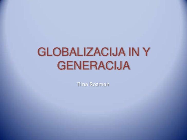 GLOBALIZACIJA IN Y   GENERACIJA      Tina Rozman