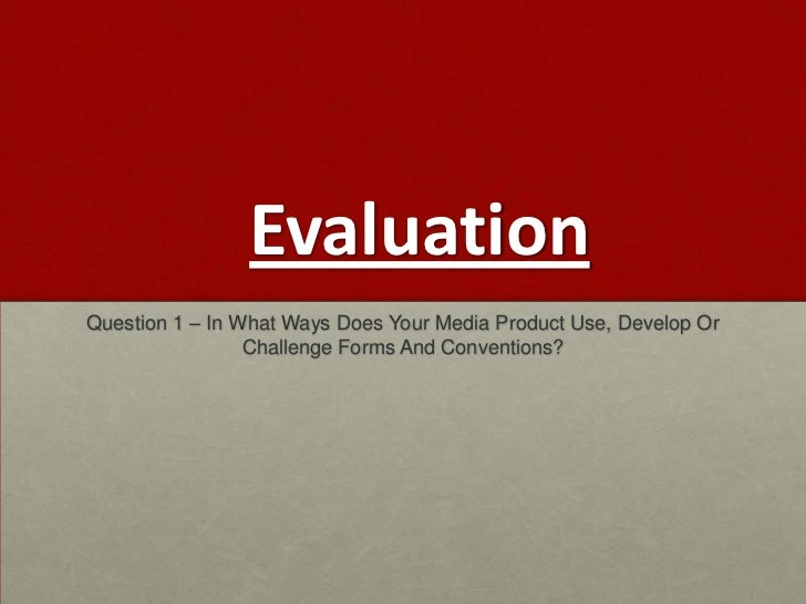 EvaluationQuestion 1 – In What Ways Does Your Media Product Use, Develop Or                 Challenge Forms And Conventions?