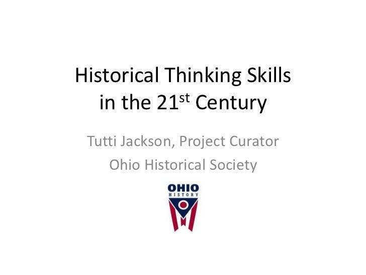 Historical Thinking Skills   in the 21st Century Tutti Jackson, Project Curator    Ohio Historical Society