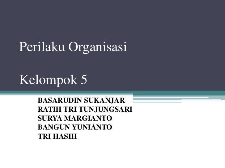 Perilaku OrganisasiKelompok 5   BASARUDIN SUKANJAR   RATIH TRI TUNJUNGSARI   SURYA MARGIANTO   BANGUN YUNIANTO   TRI HASIH