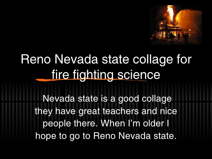 Reno Nevada state collage for fire fighting science Nevada state is a good collage they have great teachers and nice peopl...