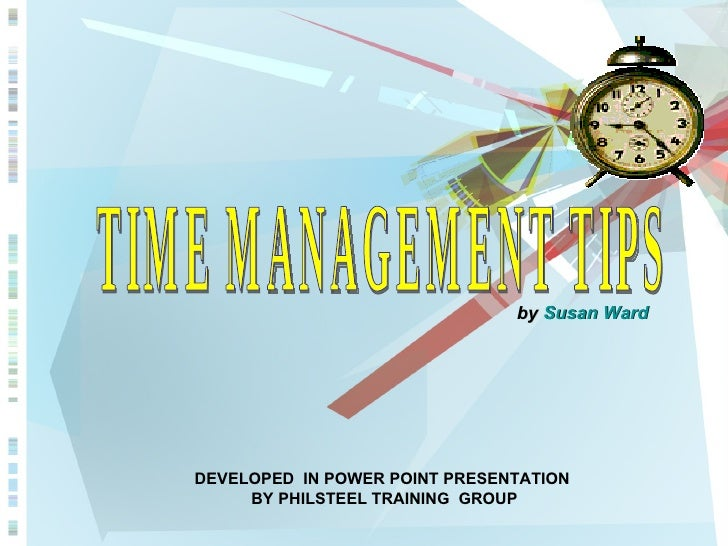 TIME MANAGEMENT TIPS by  Susan Ward   DEVELOPED  IN POWER POINT PRESENTATION BY PHILSTEEL TRAINING  GROUP