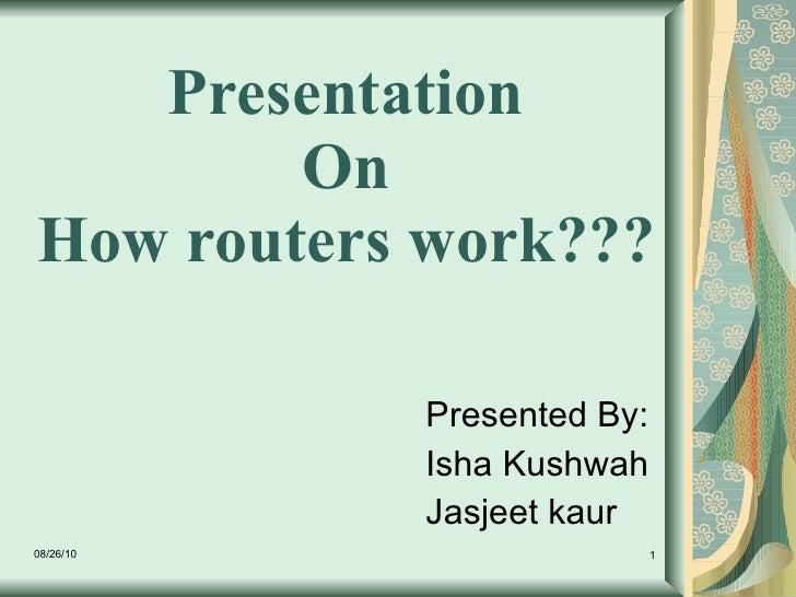 Presentation  On  How routers work???  Presented By: Isha Kushwah Jasjeet kaur 08/26/10